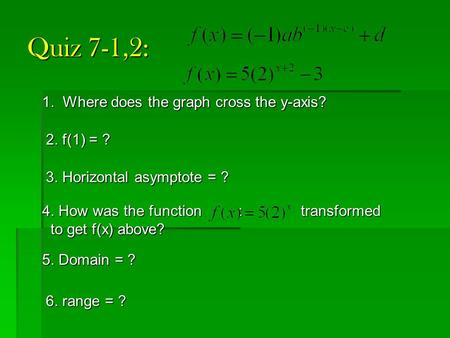 Quiz 7-1,2: 1. Where does the graph cross the y-axis? 2. f(1) = ? 3. Horizontal asymptote = ? 4. How was the function : transformed to get f(x) above?