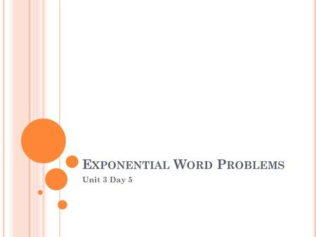 E XPONENTIAL W ORD P ROBLEMS Unit 3 Day 5. D O -N OW.