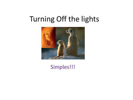 Turning Off the lights Simples!!!. The Switch Person leaves the room – turn off the lights Its that simple but! So why do lights get left on? Who is responsible?