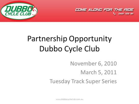 Partnership Opportunity Dubbo Cycle Club November 6, 2010 March 5, 2011 Tuesday Track Super Series www.dubbocycleclub.com.au.