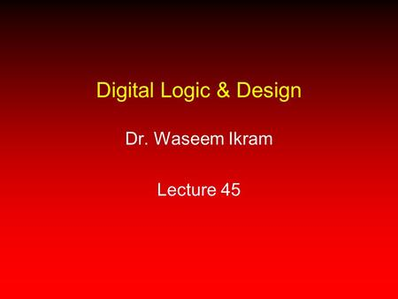 Digital Logic & Design Dr. Waseem Ikram Lecture 45.