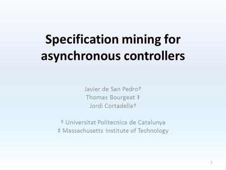Specification mining for asynchronous controllers Javier de San Pedro† Thomas Bourgeat ‡ Jordi Cortadella† † Universitat Politecnica de Catalunya ‡ Massachusetts.