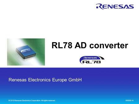 Renesas Electronics Europe GmbH 00000-A © 2010 Renesas Electronics Corporation. All rights reserved. RL78 AD converter.