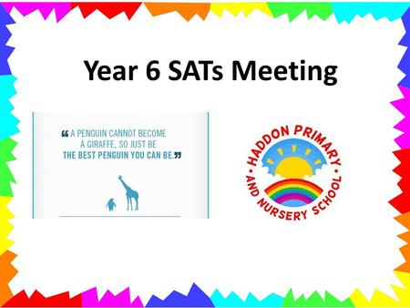 Year 6 SATs Meeting. Aims To understand the changes to KS2 SATs To become familiar with the new year 6 expectations / tests To understand how school is.