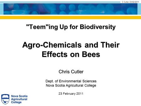 C.Cutler 23/02/2011 Chris Cutler Dept. of Environmental Sciences Nova Scotia Agricultural College 23 February 2011 Teeming Up for Biodiversity Agro-Chemicals.