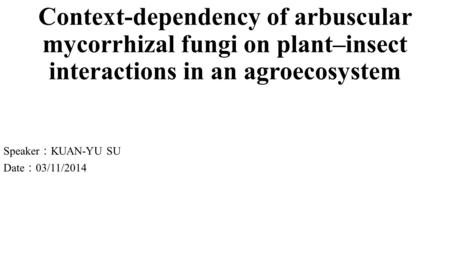 Context-dependency of arbuscular mycorrhizal fungi on plant–insect interactions in an agroecosystem Speaker : KUAN-YU SU Date : 03/11/2014.