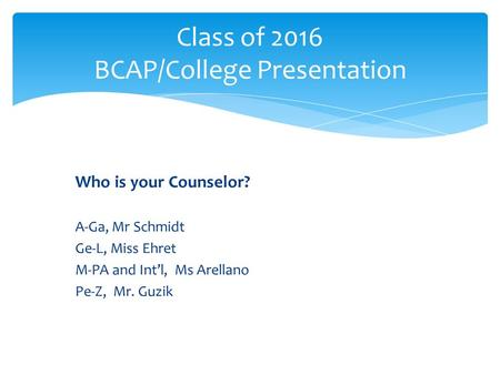 Who is your Counselor? A-Ga, Mr Schmidt Ge-L, Miss Ehret M-PA and Int'l, Ms Arellano Pe-Z, Mr. Guzik Class of 2016 BCAP/College Presentation.