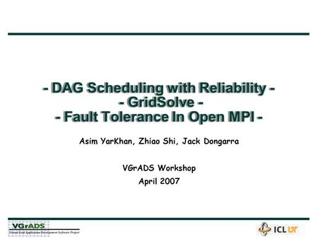 - DAG Scheduling with Reliability - - GridSolve - - Fault Tolerance In Open MPI - Asim YarKhan, Zhiao Shi, Jack Dongarra VGrADS Workshop April 2007.