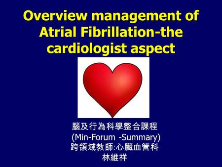 Overview management of Atrial Fibrillation-the cardiologist aspect 腦及行為科學整合課程 (Min-Forum -Summary) 跨領域教師 : 心臟血管科 林維祥.