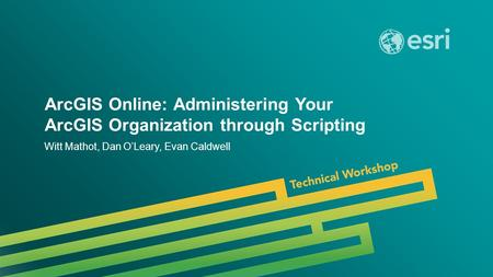 Esri UC 2014 | Technical Workshop | ArcGIS Online: Administering Your ArcGIS Organization through Scripting Witt Mathot, Dan O'Leary, Evan Caldwell.