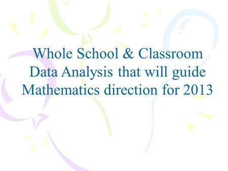Whole School & Classroom Data Analysis that will guide Mathematics direction for 2013.