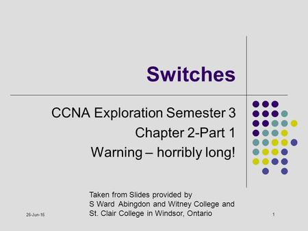 1 26-Jun-16 Switches CCNA Exploration Semester 3 Chapter 2-Part 1 Warning – horribly long! Taken from Slides provided by S Ward Abingdon and Witney College.
