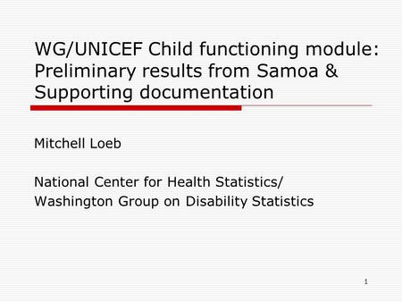 WG/UNICEF Child functioning module: Preliminary results from Samoa & Supporting documentation Mitchell Loeb National Center for Health Statistics/ Washington.