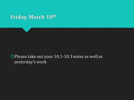 Friday, March 18 th  Please take out your 10.1-10.3 notes as well as yesterday's work.