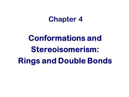 Chapter 4 Conformations and Stereoisomerism: Rings and Double Bonds.