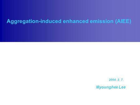 Aggregation-induced enhanced emission (AIEE) Myounghee Lee 2004. 2. 7.