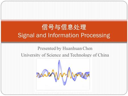 Presented by Huanhuan Chen University of Science and Technology of China 信号与信息处理 Signal and Information Processing.
