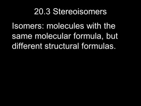 20.3 Stereoisomers Isomers: molecules with the same molecular formula, but different structural formulas.