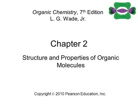 Chapter 2 Copyright © 2010 Pearson Education, Inc. Organic Chemistry, 7 th Edition L. G. Wade, Jr. Structure and Properties of Organic Molecules.