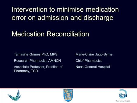 Intervention to minimise medication error on admission and discharge Medication Reconciliation Tamasine Grimes PhD, MPSI Research Pharmacist, AMNCH Associate.