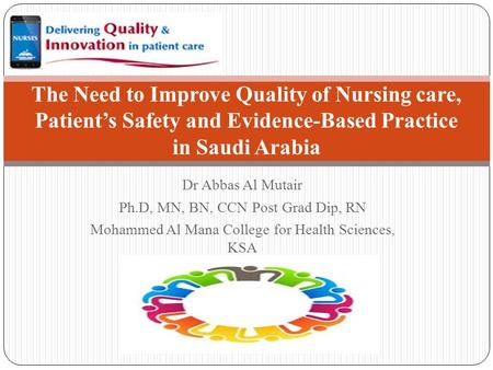 The Need to Improve Quality of Nursing care, Patient's Safety and Evidence-Based Practice in Saudi Arabia Dr Abbas Al Mutair Ph.D, MN, BN, CCN Post Grad.