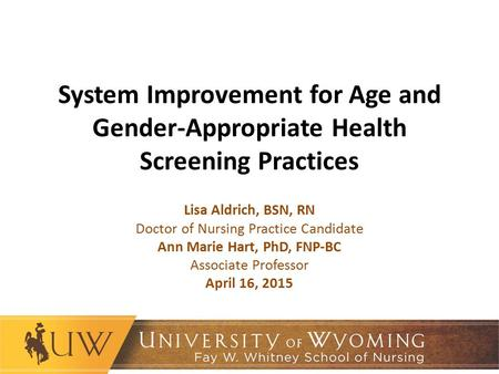 System Improvement for Age and Gender-Appropriate Health Screening Practices Lisa Aldrich, BSN, RN Doctor of Nursing Practice Candidate Ann Marie Hart,