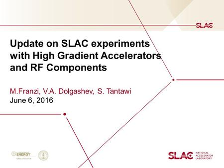Update on SLAC experiments with High Gradient Accelerators and RF Components M.Franzi, V.A. Dolgashev, S. Tantawi June 6, 2016.