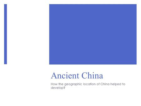 Ancient China How the geographic location of China helped to develop?