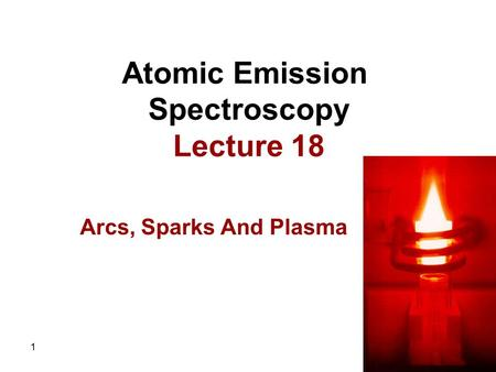 1 Atomic Emission Spectroscopy Lecture 18 Arcs, Sparks And Plasma.