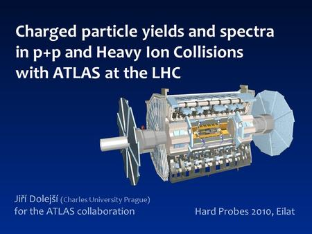 Charged particle yields and spectra in p+p and Heavy Ion Collisions with ATLAS at the LHC Jiří Dolejší (Charles University Prague) for the ATLAS collaboration.