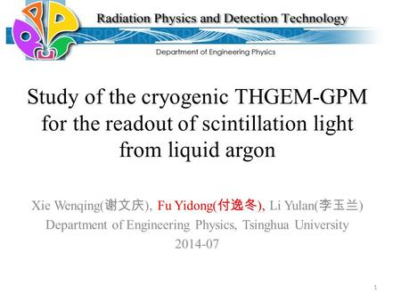 Study of the cryogenic THGEM-GPM for the readout of scintillation light from liquid argon Xie Wenqing( 谢文庆 ), Fu Yidong( 付逸冬 ), Li Yulan( 李玉兰 ) Department.