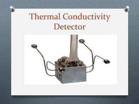 Thermal Conductivity Detector. Introduction O Thermal conductivity detectors have been in use since before the beginning of gas chromatography. O Compares.
