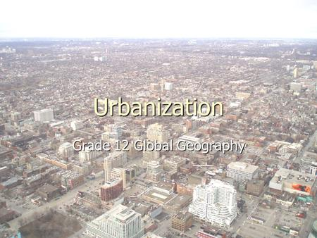 Urbanization Grade 12 Global Geography. Topics We Will Cover ► Introduction to Urbanization and Terms ► Organisation of Cities, and types of Cities ►