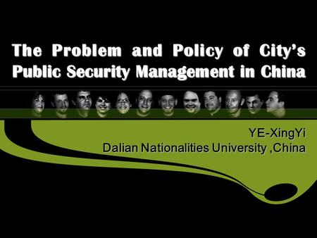 YE-XingYi Dalian Nationalities University,China The Problem and Policy of City's Public Security Management in China.