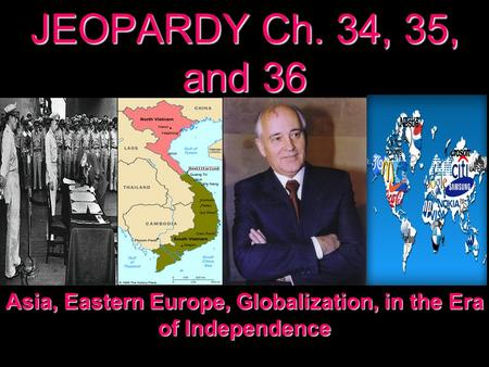 JEOPARDY Ch. 34, 35, and 36 Asia, Eastern Europe, Globalization, in the Era of Independence.