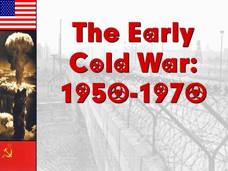 The Early Cold War: 1950-1970 The Early Cold War: 1950-1970.