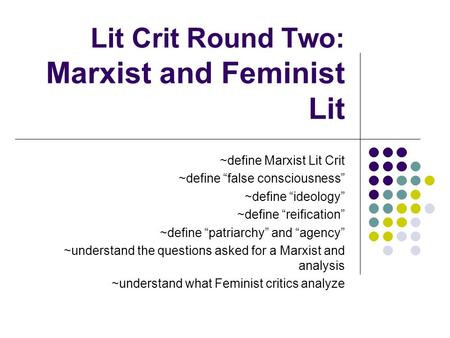 "Lit Crit Round Two: Marxist and Feminist Lit ~define Marxist Lit Crit ~define ""false consciousness"" ~define ""ideology"" ~define ""reification"" ~define ""patriarchy"""
