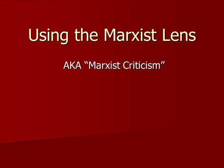 "Using the Marxist Lens AKA ""Marxist Criticism"". Marx in a nutshell ""The history of all previous societies has been the history of class struggles."""