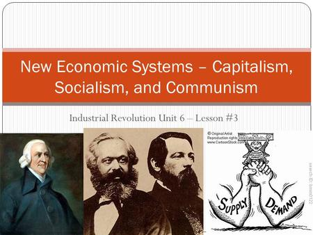 Industrial Revolution Unit 6 – Lesson #3 New Economic Systems – Capitalism, Socialism, and Communism.