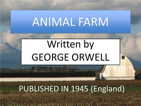 ANIMAL FARM Written by GEORGE ORWELL PUBLISHED IN 1945 (England)
