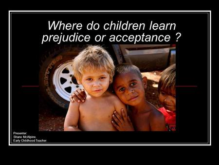 Where do children learn prejudice or acceptance ? Presenter: Shane McAlpine. Early Childhood Teacher.