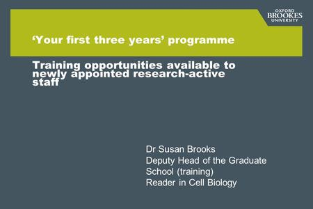 'Your first three years' programme Training opportunities available to newly appointed research-active staff Dr Susan Brooks Deputy Head of the Graduate.