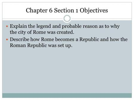 Chapter 6 Section 1 Objectives Explain the legend and probable reason as to why the city of Rome was created. Describe how Rome becomes a Republic and.