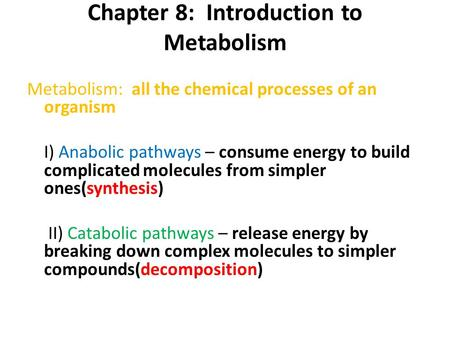 Chapter 8: Introduction to Metabolism Metabolism: all the chemical processes of an organism I) Anabolic pathways – consume energy to build complicated.