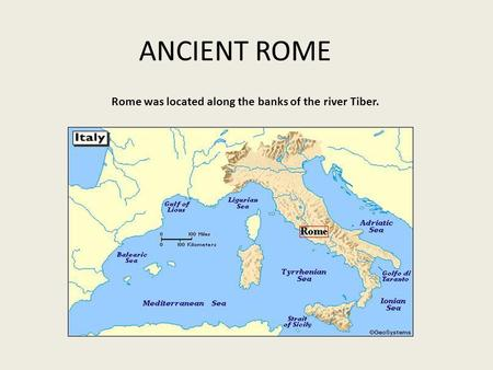 ANCIENT ROME Rome was located along the banks of the river Tiber.