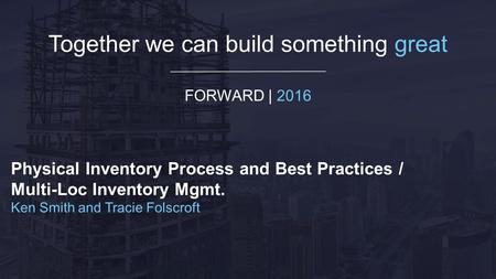 Together we can build something great FORWARD | 2016 Physical Inventory Process and Best Practices / Multi-Loc Inventory Mgmt. Ken Smith and Tracie Folscroft.