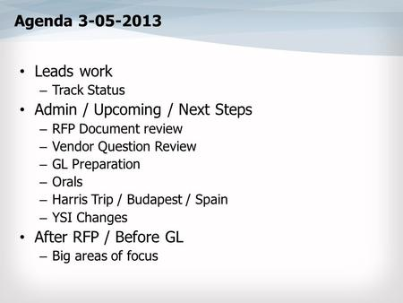 Agenda 3-05-2013 Leads work – Track Status Admin / Upcoming / Next Steps – RFP Document review – Vendor Question Review – GL Preparation – Orals – Harris.