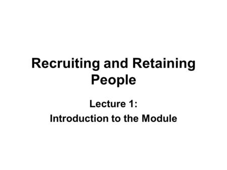 Recruiting and Retaining People Lecture 1: Introduction to the Module.