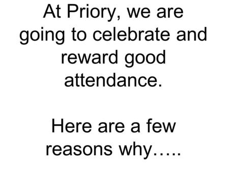 At Priory, we are going to celebrate and reward good attendance. Here are a few reasons why…..