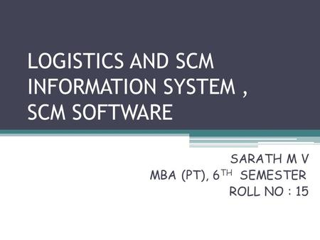 LOGISTICS AND SCM INFORMATION SYSTEM, SCM SOFTWARE SARATH M V MBA (PT), 6 TH SEMESTER ROLL NO : 15.